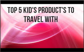 5 Must have Kids Products when Traveling