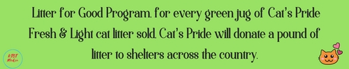 Litter for Good Program, for every green jug of Cat's Pride Fresh & Light cat litter sold, Cat's Pride will donate a pound of litter to shelters across the country.