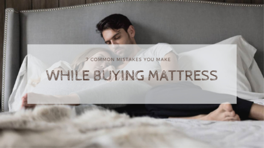 7 Common Mistakes You Make While Buying a Mattress